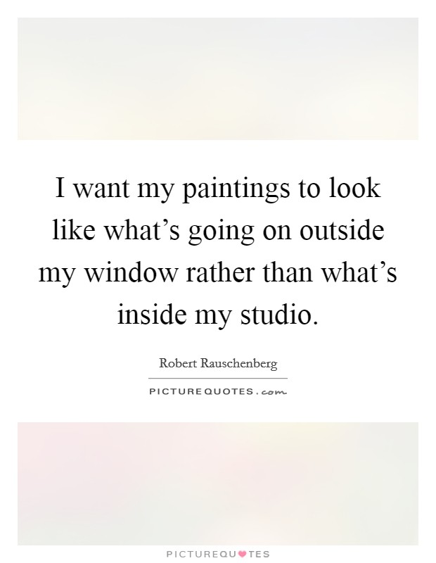 I want my paintings to look like what's going on outside my window rather than what's inside my studio Picture Quote #1