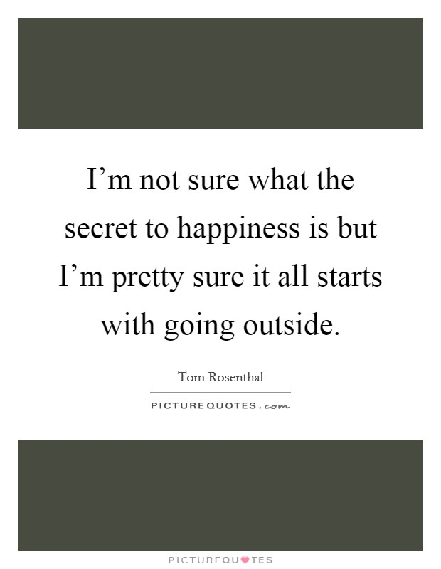 I'm not sure what the secret to happiness is but I'm pretty sure it all starts with going outside. Picture Quote #1