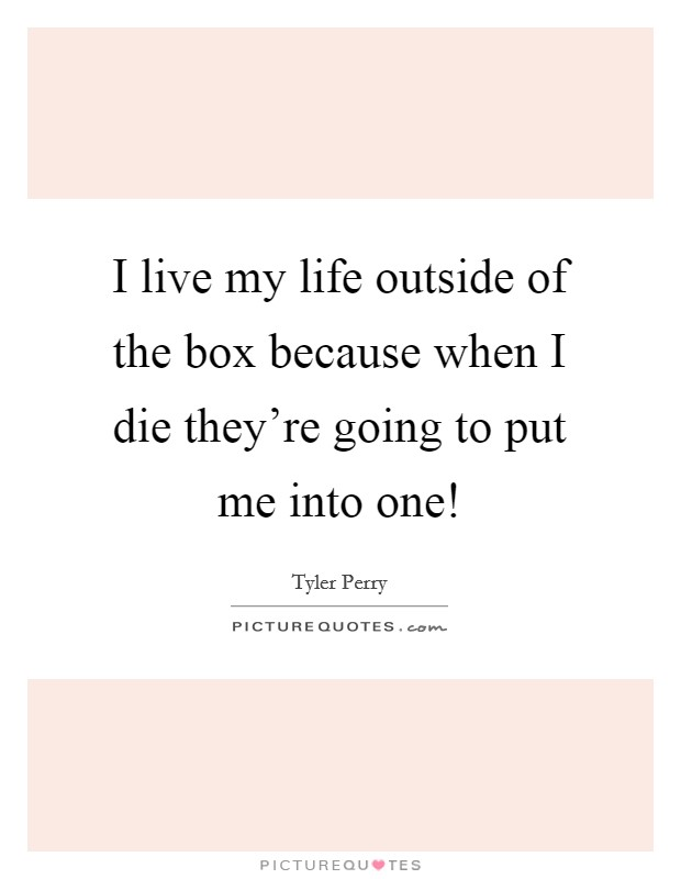 I live my life outside of the box because when I die they're going to put me into one! Picture Quote #1