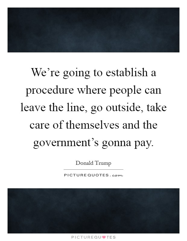 We're going to establish a procedure where people can leave the line, go outside, take care of themselves and the government's gonna pay Picture Quote #1