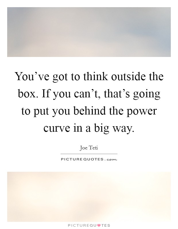 You've got to think outside the box. If you can't, that's going to put you behind the power curve in a big way Picture Quote #1