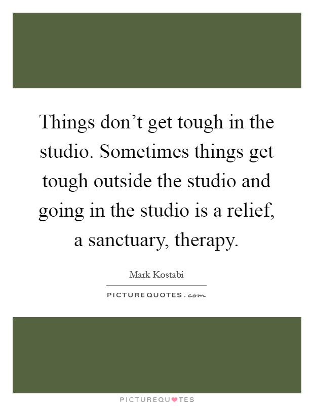 Things don't get tough in the studio. Sometimes things get tough outside the studio and going in the studio is a relief, a sanctuary, therapy. Picture Quote #1