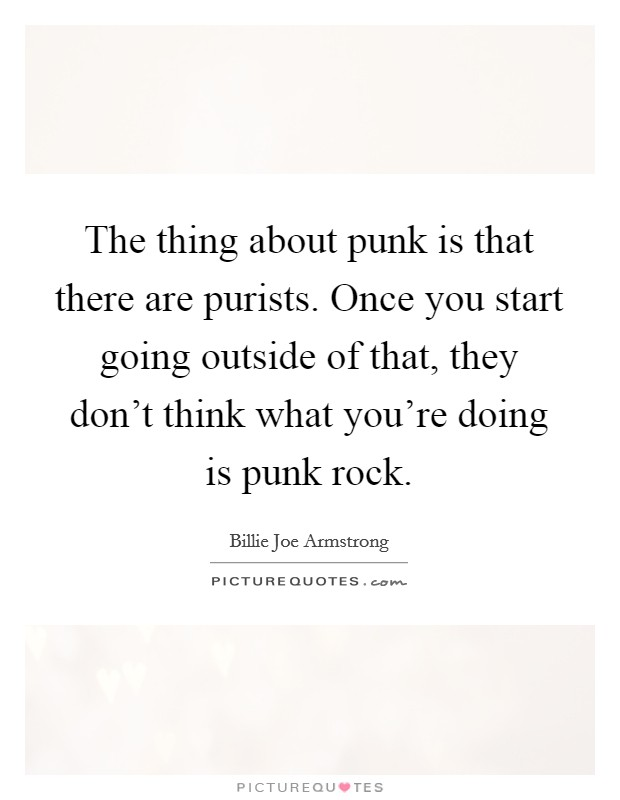 The thing about punk is that there are purists. Once you start going outside of that, they don't think what you're doing is punk rock Picture Quote #1