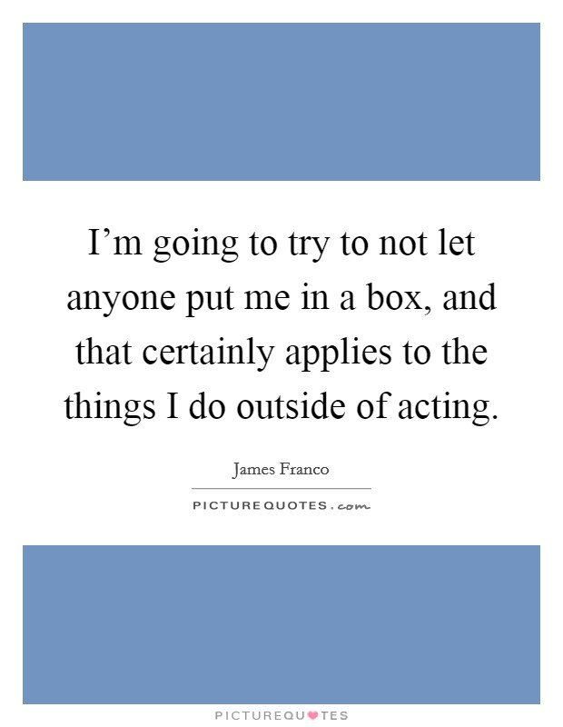 I'm going to try to not let anyone put me in a box, and that certainly applies to the things I do outside of acting Picture Quote #1