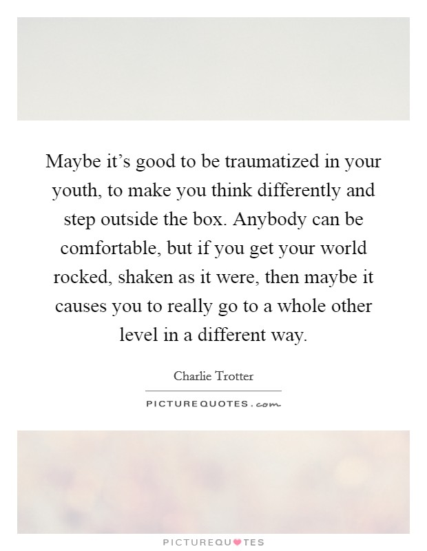 Maybe it's good to be traumatized in your youth, to make you think differently and step outside the box. Anybody can be comfortable, but if you get your world rocked, shaken as it were, then maybe it causes you to really go to a whole other level in a different way Picture Quote #1