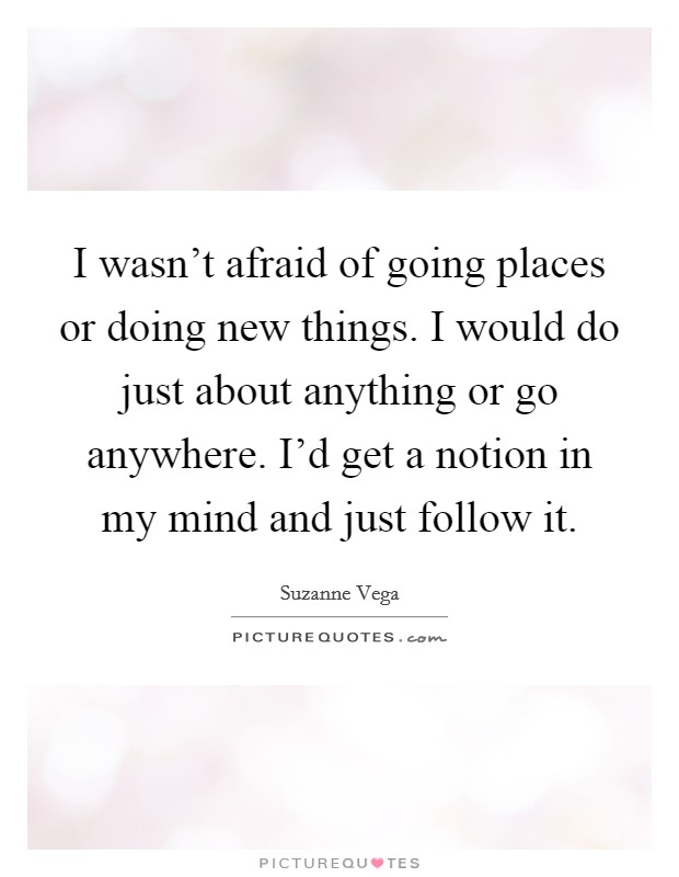 I wasn't afraid of going places or doing new things. I would do just about anything or go anywhere. I'd get a notion in my mind and just follow it Picture Quote #1
