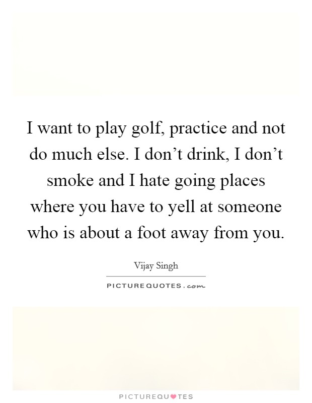 I want to play golf, practice and not do much else. I don't drink, I don't smoke and I hate going places where you have to yell at someone who is about a foot away from you Picture Quote #1