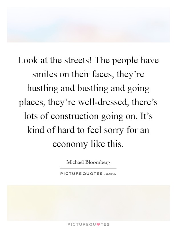 Look at the streets! The people have smiles on their faces, they're hustling and bustling and going places, they're well-dressed, there's lots of construction going on. It's kind of hard to feel sorry for an economy like this Picture Quote #1