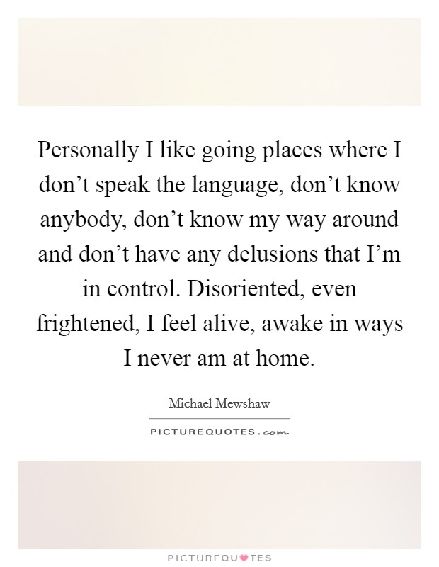 Personally I like going places where I don't speak the language, don't know anybody, don't know my way around and don't have any delusions that I'm in control. Disoriented, even frightened, I feel alive, awake in ways I never am at home Picture Quote #1
