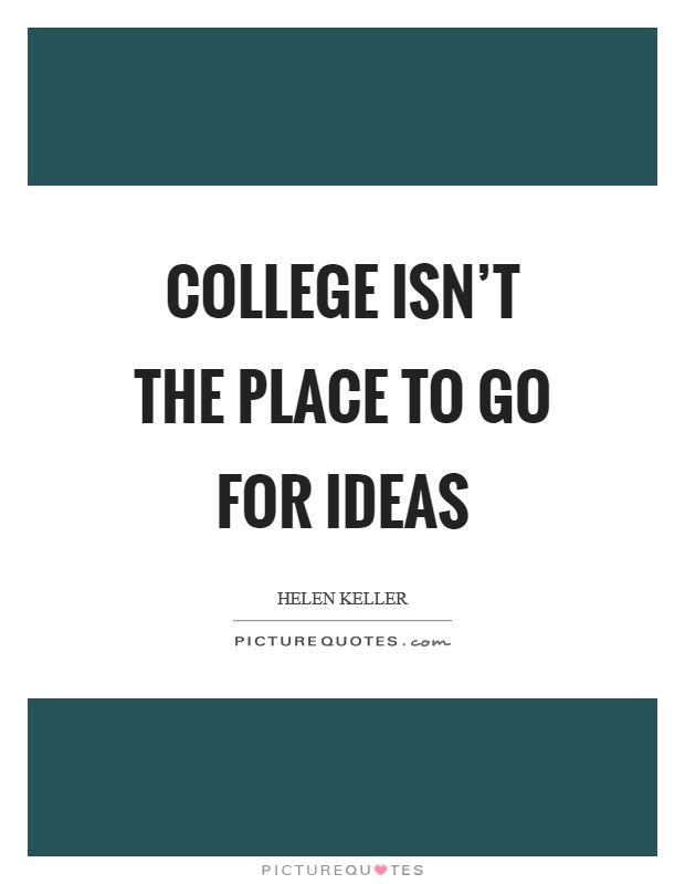 College isn't the place to go for ideas Picture Quote #1