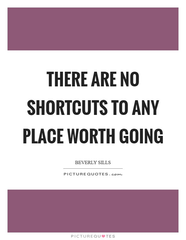 There are no shortcuts to any place worth going Picture Quote #1