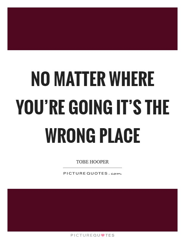 No matter where you're going it's the wrong place Picture Quote #1
