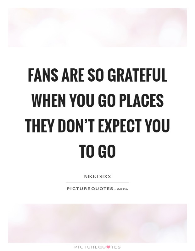 Fans are so grateful when you go places they don't expect you to go Picture Quote #1