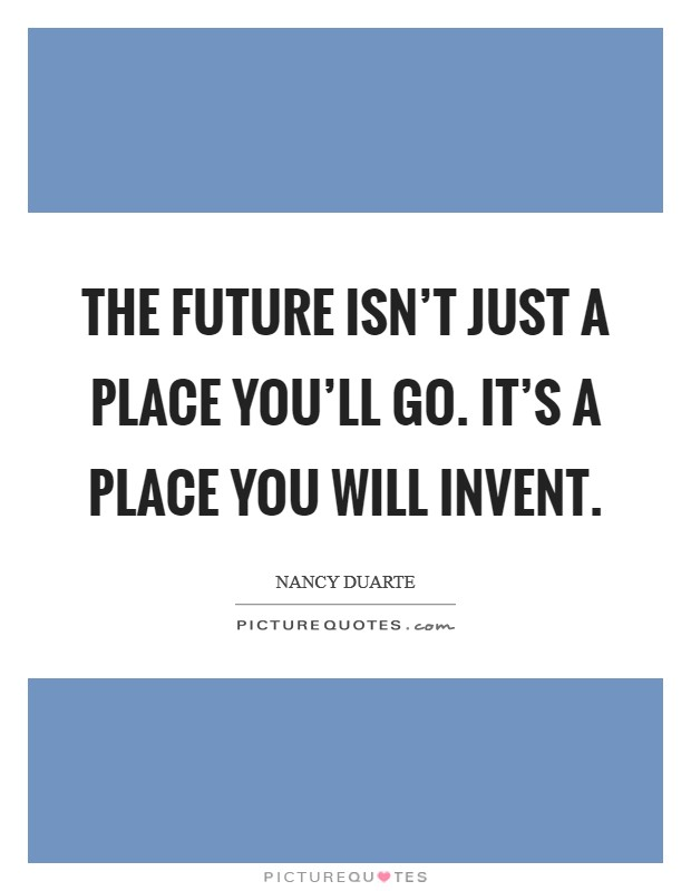 The future isn't just a place you'll go. It's a place you will invent Picture Quote #1