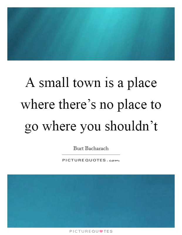 A small town is a place where there's no place to go where you shouldn't Picture Quote #1