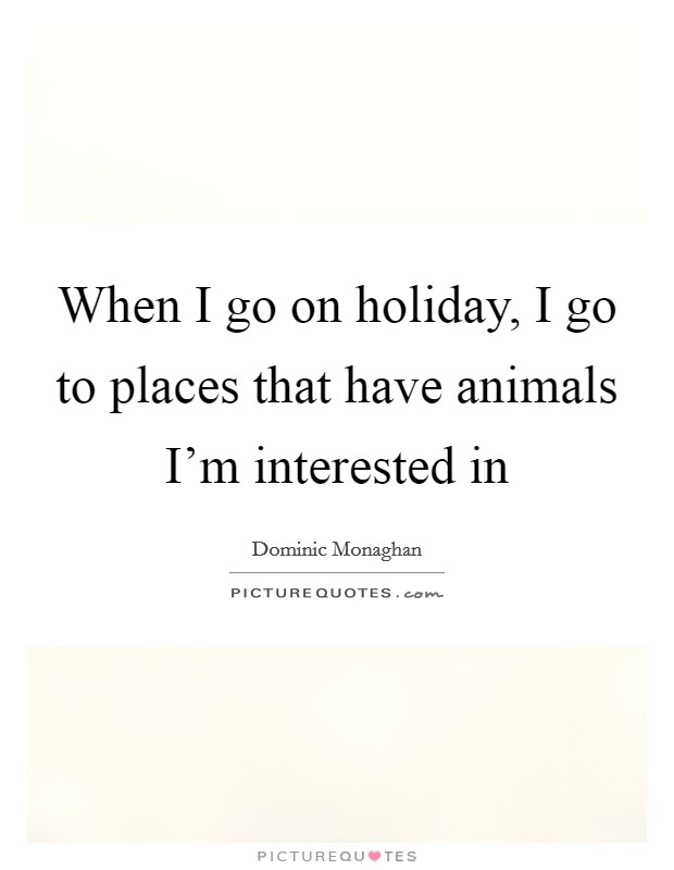 When I go on holiday, I go to places that have animals I'm interested in Picture Quote #1