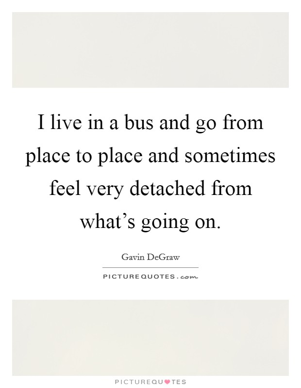 I live in a bus and go from place to place and sometimes feel very detached from what's going on Picture Quote #1