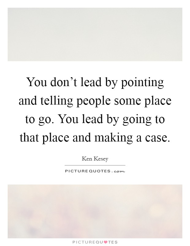You don't lead by pointing and telling people some place to go. You lead by going to that place and making a case Picture Quote #1