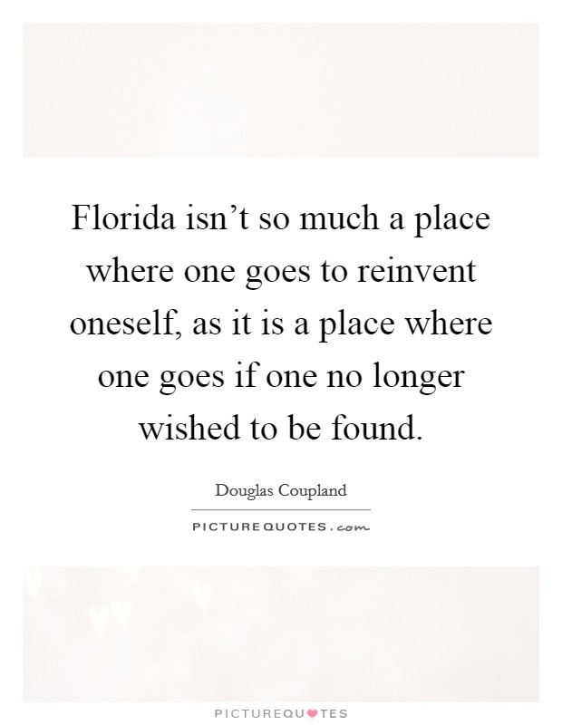 Florida isn't so much a place where one goes to reinvent oneself, as it is a place where one goes if one no longer wished to be found Picture Quote #1