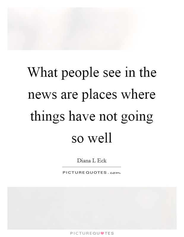 What people see in the news are places where things have not going so well Picture Quote #1