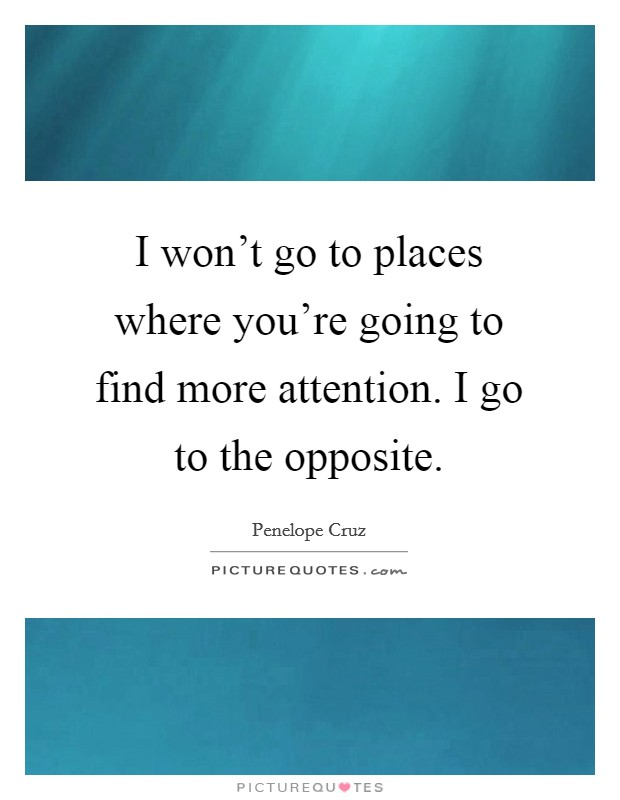 I won't go to places where you're going to find more attention. I go to the opposite Picture Quote #1