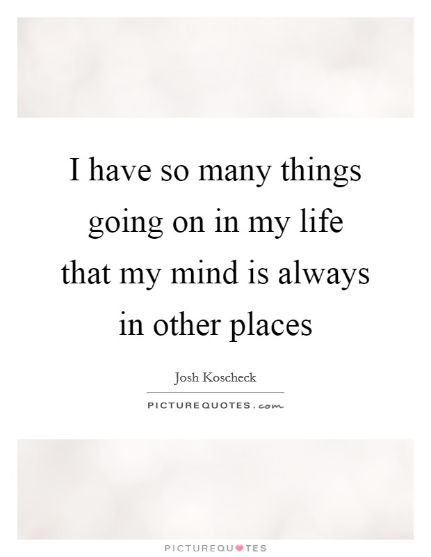 I have so many things going on in my life that my mind is ...