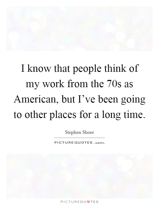 I know that people think of my work from the  70s as American, but I've been going to other places for a long time Picture Quote #1