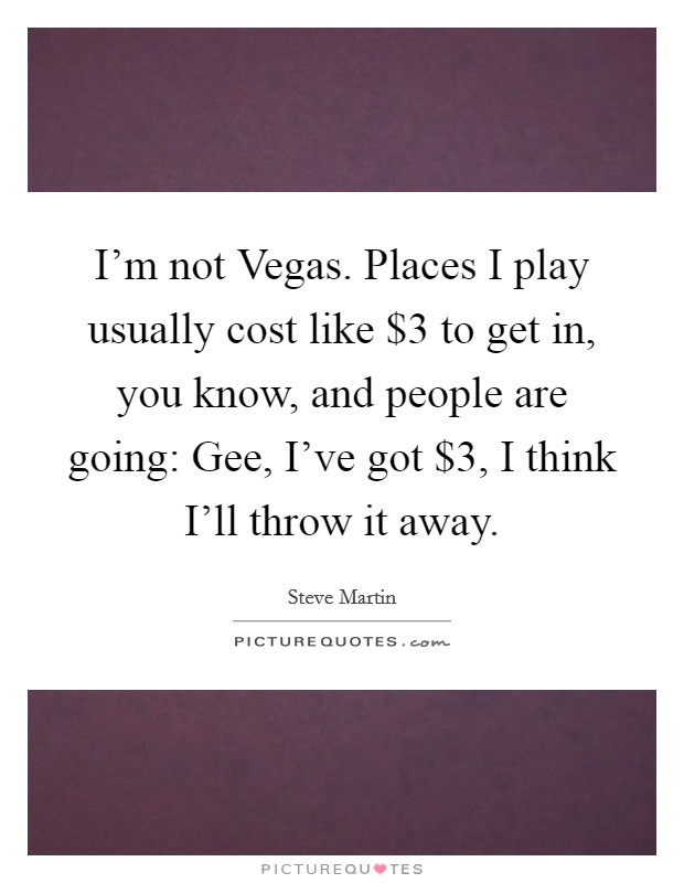 I'm not Vegas. Places I play usually cost like $3 to get in, you know, and people are going: Gee, I've got $3, I think I'll throw it away Picture Quote #1