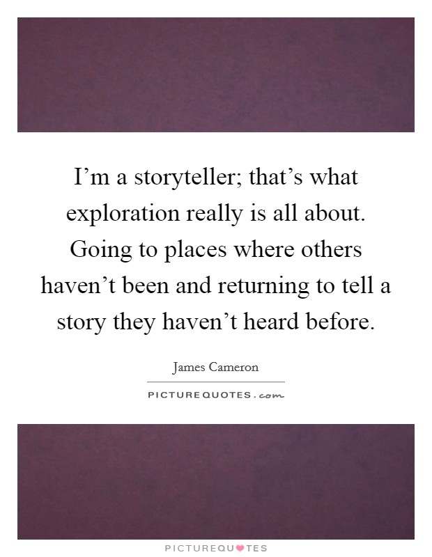 I'm a storyteller; that's what exploration really is all about. Going to places where others haven't been and returning to tell a story they haven't heard before Picture Quote #1