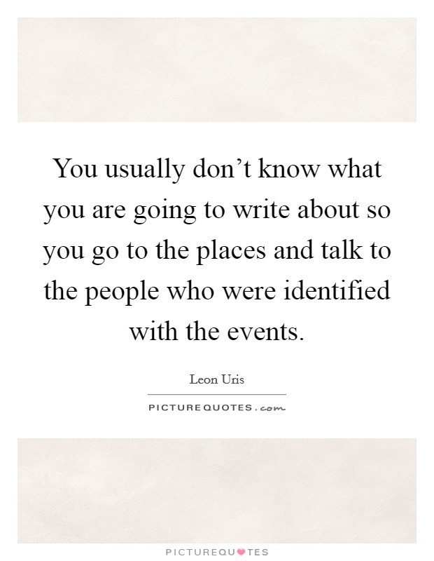 You usually don't know what you are going to write about so you go to the places and talk to the people who were identified with the events Picture Quote #1