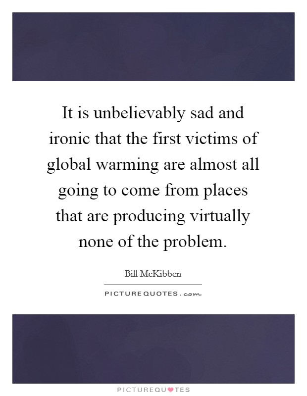 It is unbelievably sad and ironic that the first victims of global warming are almost all going to come from places that are producing virtually none of the problem Picture Quote #1