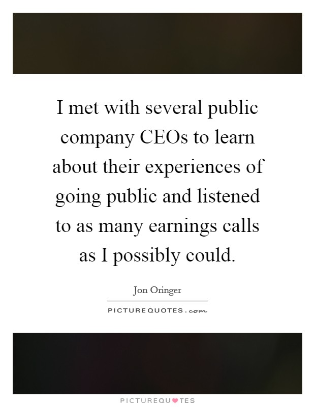 I met with several public company CEOs to learn about their experiences of going public and listened to as many earnings calls as I possibly could Picture Quote #1