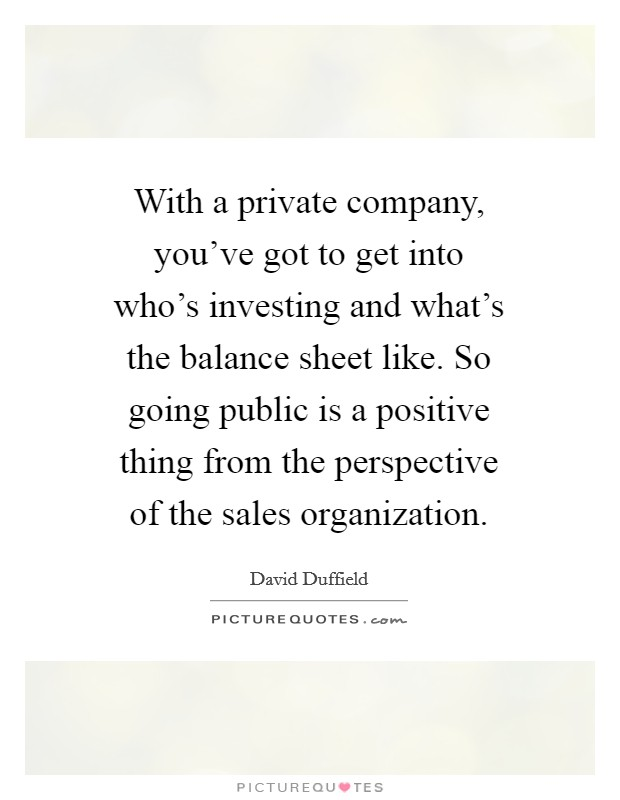 With a private company, you've got to get into who's investing and what's the balance sheet like. So going public is a positive thing from the perspective of the sales organization. Picture Quote #1