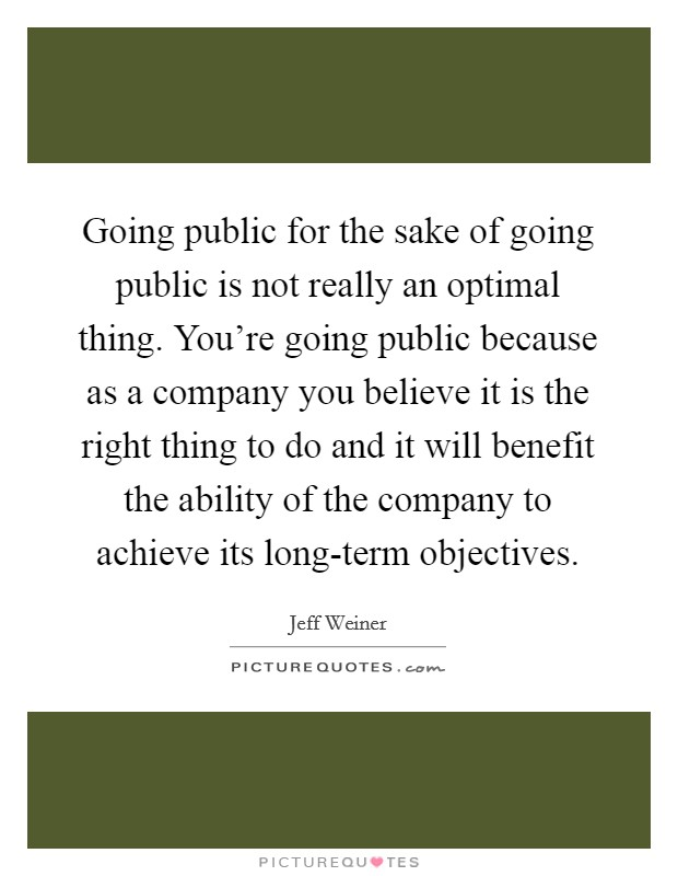 Going public for the sake of going public is not really an optimal thing. You're going public because as a company you believe it is the right thing to do and it will benefit the ability of the company to achieve its long-term objectives Picture Quote #1