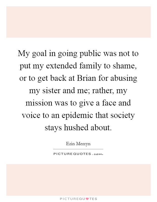 My goal in going public was not to put my extended family to shame, or to get back at Brian for abusing my sister and me; rather, my mission was to give a face and voice to an epidemic that society stays hushed about Picture Quote #1