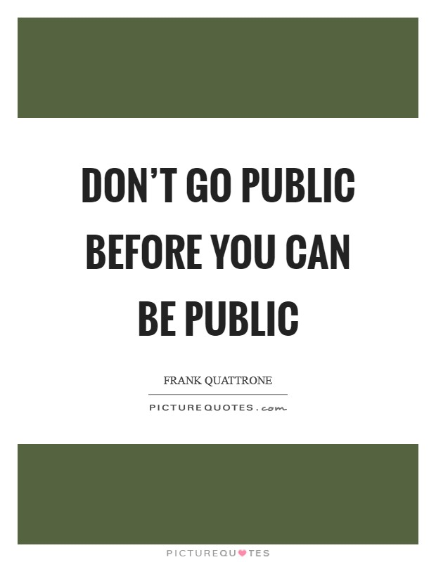 Don't go public before you can be public Picture Quote #1