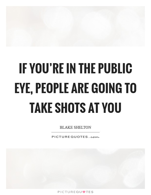 If you're in the public eye, people are going to take shots at you Picture Quote #1