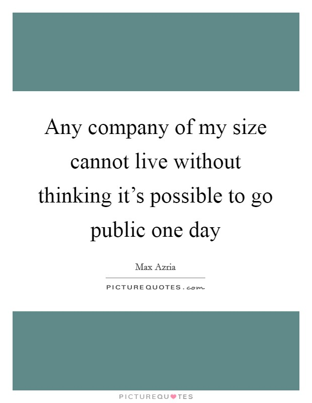 Any company of my size cannot live without thinking it's possible to go public one day Picture Quote #1