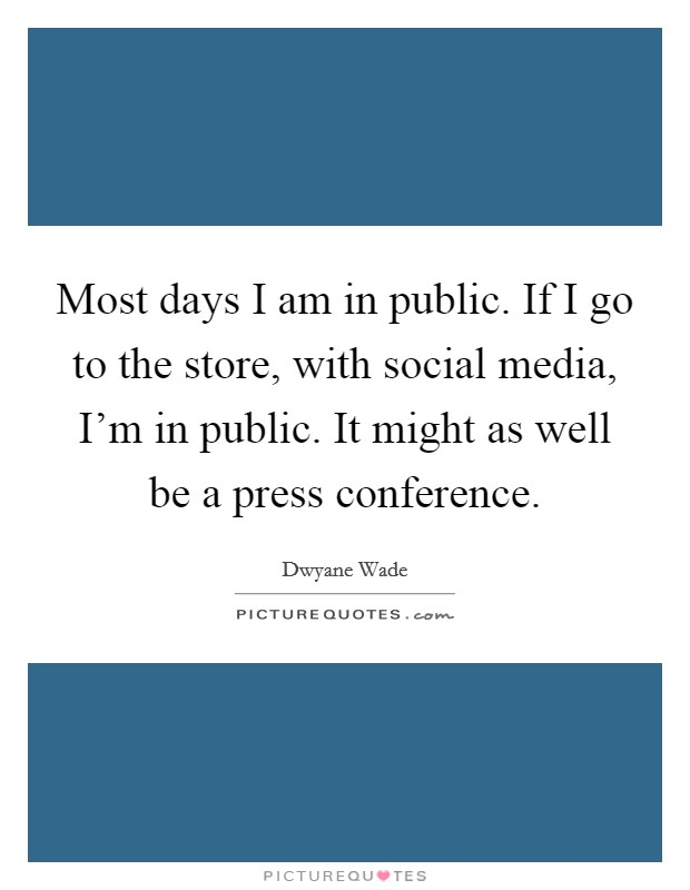Most days I am in public. If I go to the store, with social media, I'm in public. It might as well be a press conference Picture Quote #1
