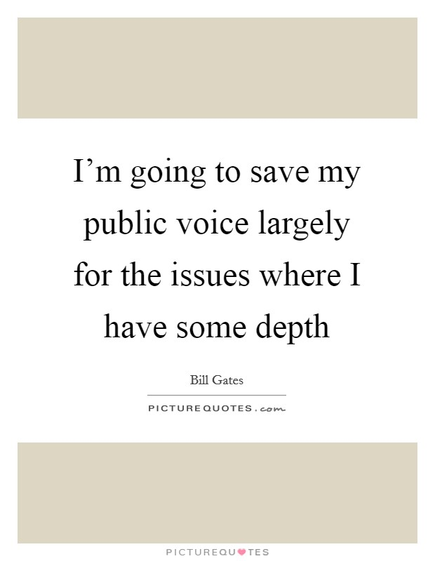 I'm going to save my public voice largely for the issues where I have some depth Picture Quote #1