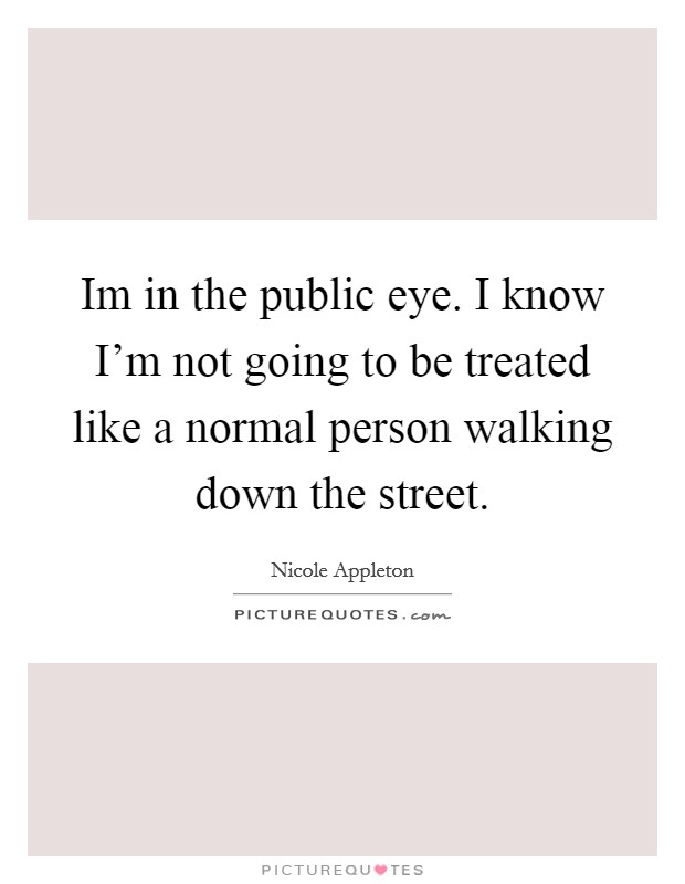 Im in the public eye. I know I'm not going to be treated like a normal person walking down the street. Picture Quote #1