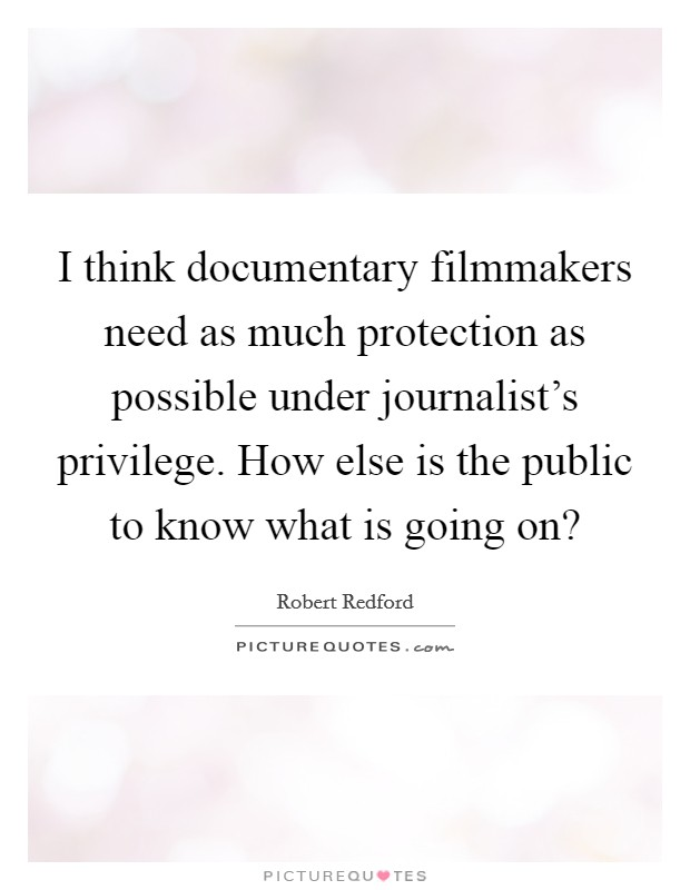 I think documentary filmmakers need as much protection as possible under journalist's privilege. How else is the public to know what is going on? Picture Quote #1