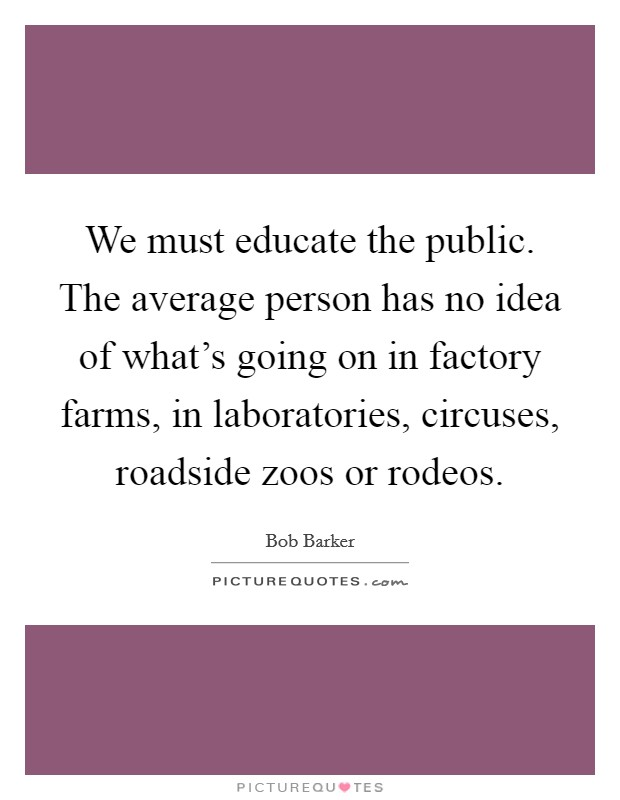 We must educate the public. The average person has no idea of what's going on in factory farms, in laboratories, circuses, roadside zoos or rodeos Picture Quote #1