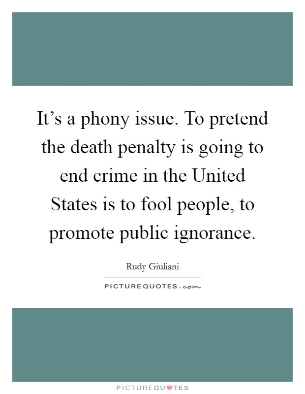 It's a phony issue. To pretend the death penalty is going to end crime in the United States is to fool people, to promote public ignorance Picture Quote #1