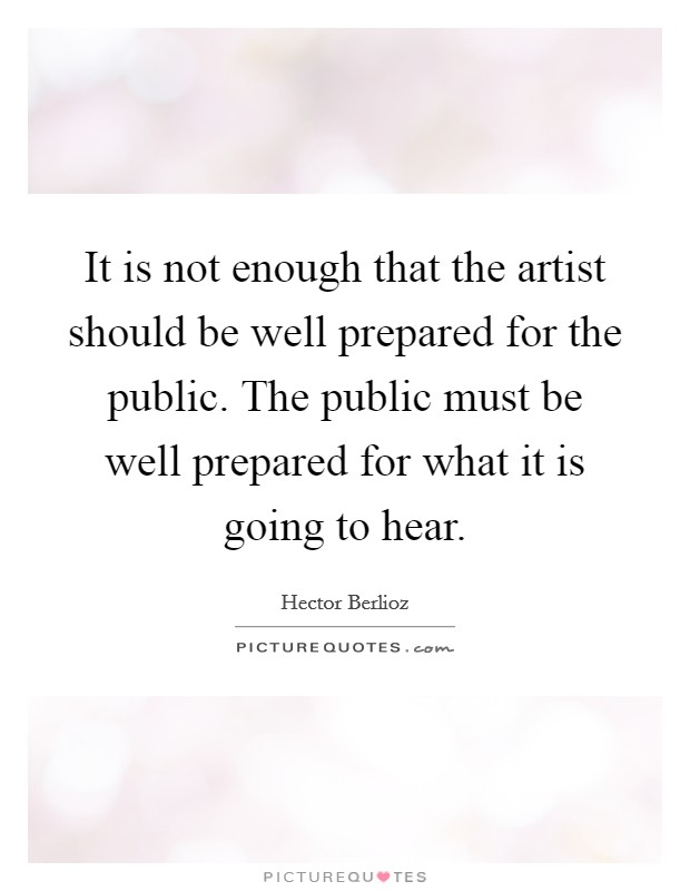 It is not enough that the artist should be well prepared for the public. The public must be well prepared for what it is going to hear Picture Quote #1