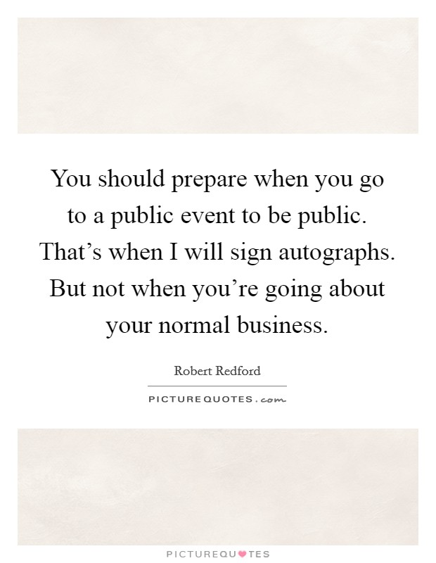 You should prepare when you go to a public event to be public. That's when I will sign autographs. But not when you're going about your normal business Picture Quote #1