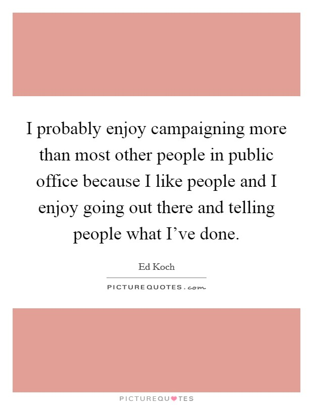 I probably enjoy campaigning more than most other people in public office because I like people and I enjoy going out there and telling people what I've done Picture Quote #1