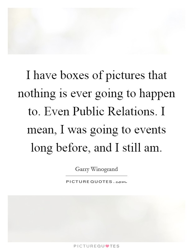 I have boxes of pictures that nothing is ever going to happen to. Even Public Relations. I mean, I was going to events long before, and I still am Picture Quote #1