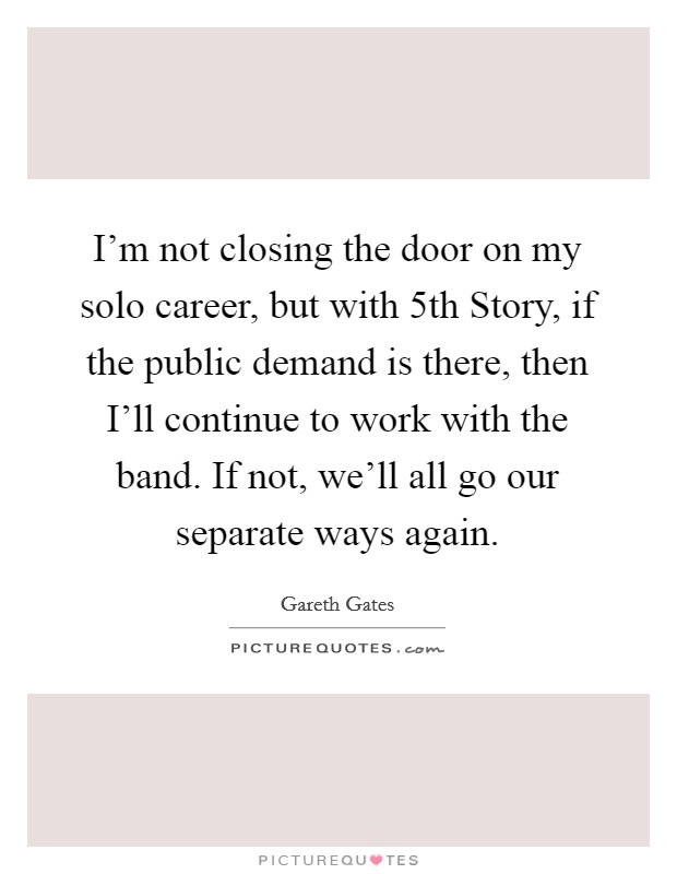 I'm not closing the door on my solo career, but with 5th Story, if the public demand is there, then I'll continue to work with the band. If not, we'll all go our separate ways again Picture Quote #1