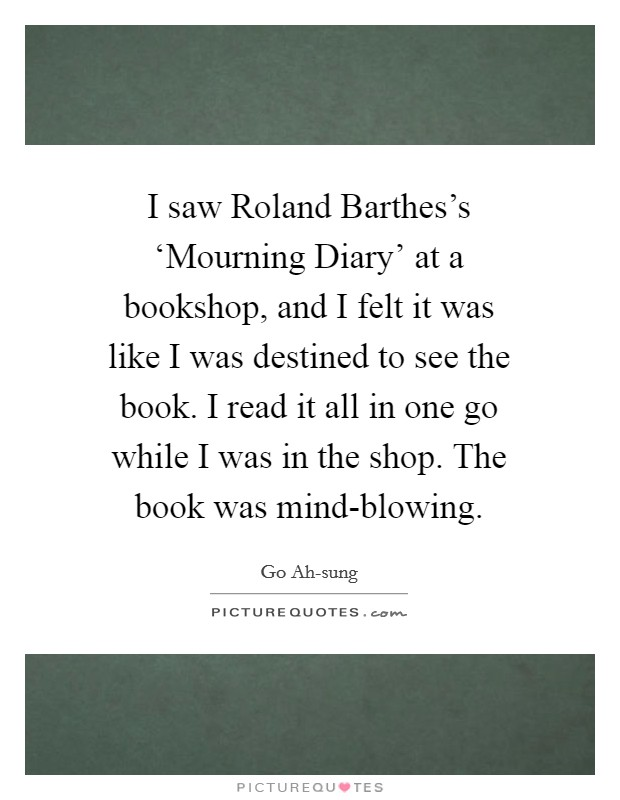 I saw Roland Barthes's 'Mourning Diary' at a bookshop, and I felt it was like I was destined to see the book. I read it all in one go while I was in the shop. The book was mind-blowing. Picture Quote #1